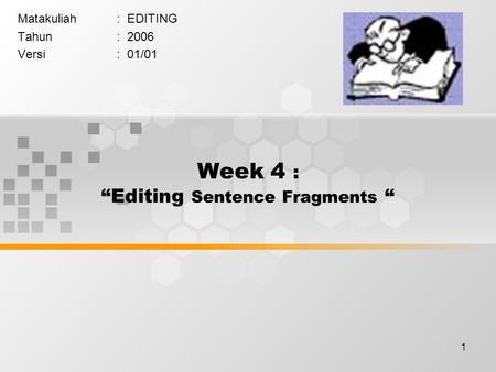"1 Week 4 : ""Editing Sentence Fragments "" Matakuliah: EDITING Tahun: 2006 Versi: 01/01."
