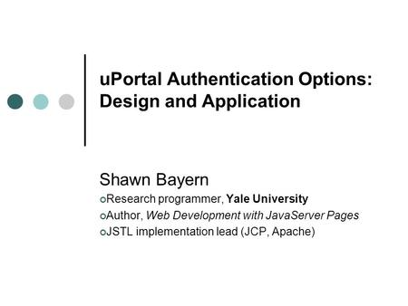 UPortal Authentication Options: Design and Application Shawn Bayern Research programmer, Yale University Author, Web Development with JavaServer Pages.