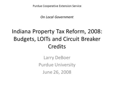 Purdue Cooperative Extension Service On Local Government Indiana Property Tax Reform, 2008: Budgets, LOITs and Circuit Breaker Credits Larry DeBoer Purdue.