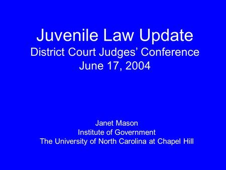 Juvenile Law Update District Court Judges' Conference June 17, 2004 Janet Mason Institute of Government The University of North Carolina at Chapel Hill.