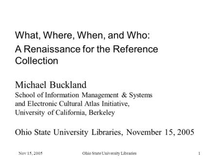 Nov 15, 2005Ohio State University Libraries1 What, Where, When, and Who: A Renaissance for the Reference Collection Michael Buckland School of Information.