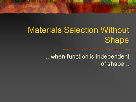 Materials Selection Without Shape...when function is independent of shape...
