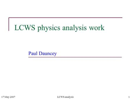 17 May 2007LCWS analysis1 LCWS physics analysis work Paul Dauncey.