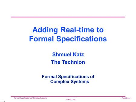 © Katz, 2007 Formal Specifications of Complex Systems-- Real-time 1 Adding Real-time to Formal Specifications Formal Specifications of Complex Systems.