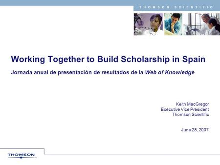 T H O M S O N S C I E N T I F I C Keith MacGregor Executive Vice President Thomson Scientific June 28, 2007 Working Together to Build Scholarship in Spain.