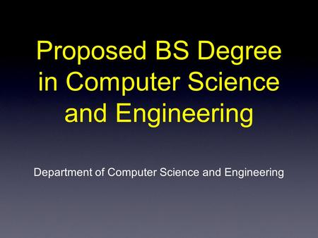 Proposed BS Degree in Computer Science and Engineering Department of Computer Science and Engineering.