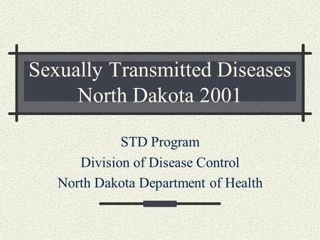 Sexually Transmitted Diseases North Dakota 2001 STD Program Division of Disease Control North Dakota Department of Health.