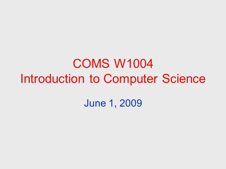 COMS W1004 Introduction to Computer Science June 1, 2009.