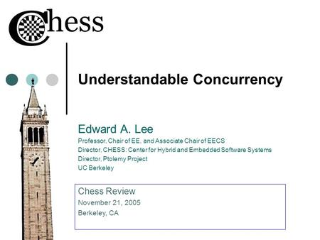 Understandable Concurrency Edward A. Lee Professor, Chair of EE, and Associate Chair of EECS Director, CHESS: Center for Hybrid and Embedded Software Systems.