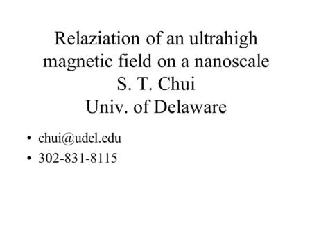 Relaziation of an ultrahigh magnetic field on a nanoscale S. T. Chui Univ. of Delaware 302-831-8115.