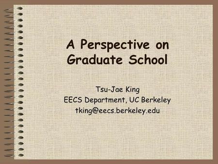 A Perspective on Graduate School Tsu-Jae King EECS Department, UC Berkeley