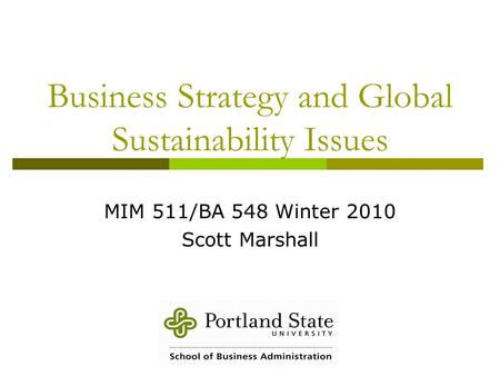 Business Strategy and Global Sustainability Issues MIM 511/BA 548 Winter 2010 Scott Marshall.