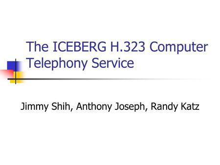 The ICEBERG H.323 Computer Telephony Service Jimmy Shih, Anthony Joseph, Randy Katz.