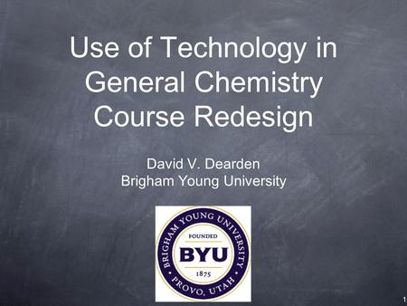 Use of Technology in General Chemistry Course Redesign David V. Dearden Brigham Young University 1.