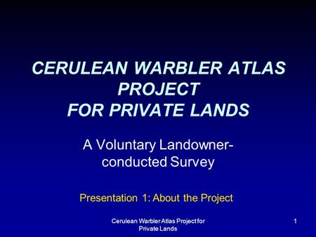 Cerulean Warbler Atlas Project for Private Lands 1 CERULEAN WARBLER ATLAS PROJECT FOR PRIVATE LANDS A Voluntary Landowner- conducted Survey Presentation.