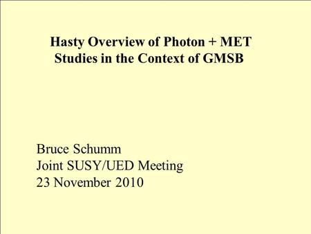 Hasty Overview of Photon + MET Studies in the Context of GMSB Bruce Schumm Joint SUSY/UED Meeting 23 November 2010.