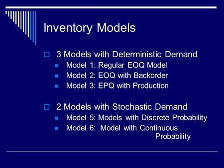 Inventory Models  3 Models with Deterministic Demand Model 1: Regular EOQ Model Model 2: EOQ with Backorder Model 3: EPQ with Production  2 Models with.