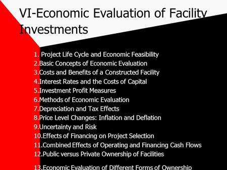VI-Economic Evaluation of Facility Investments 1. Project Life Cycle and Economic Feasibility 2.Basic Concepts of Economic Evaluation 3.Costs and Benefits.