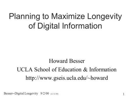 Besser--Digital Longevity 9/2/00 (12/12/99) 1 Planning to Maximize Longevity of Digital Information Howard Besser UCLA School of Education & Information.