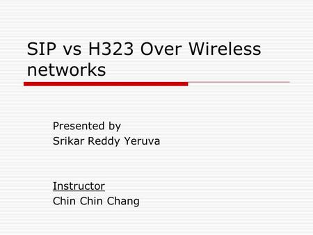 SIP vs H323 Over Wireless networks Presented by Srikar Reddy Yeruva Instructor Chin Chin Chang.