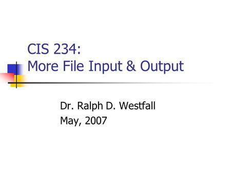 CIS 234: More File Input & Output Dr. Ralph D. Westfall May, 2007.