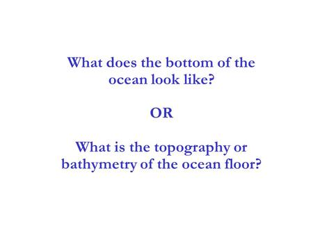 3 What does the bottom of the ocean look like? OR What is the topography or bathymetry of the ocean floor?