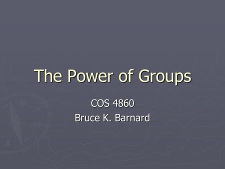 The Power of Groups COS 4860 Bruce K. Barnard. Groups ► What groups do you belong to?