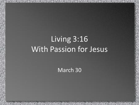 Living 3:16 With Passion for Jesus March 30. Think About It … What is the nastiest food you have ever tasted? … Or couldn't taste! – Check out what Andrew.