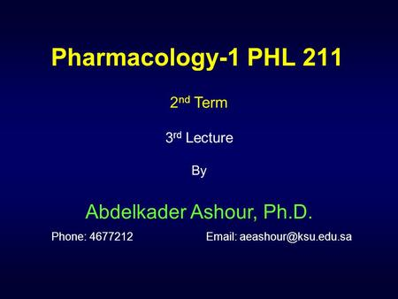 Pharmacology-1 PHL 211 2nd Term 3rd Lecture By Abdelkader Ashour, Ph.D. Phone: 4677212		Email: aeashour@ksu.edu.sa.