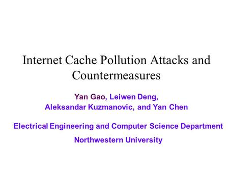 Internet Cache Pollution Attacks and Countermeasures Yan Gao, Leiwen Deng, Aleksandar Kuzmanovic, and Yan Chen Electrical Engineering and Computer Science.