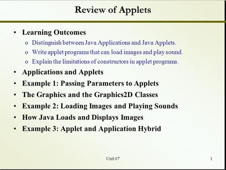 Unit 071 Review of Applets Learning Outcomes oDistinguish between Java Applications and Java Applets. oWrite applet programs that can load images and play.