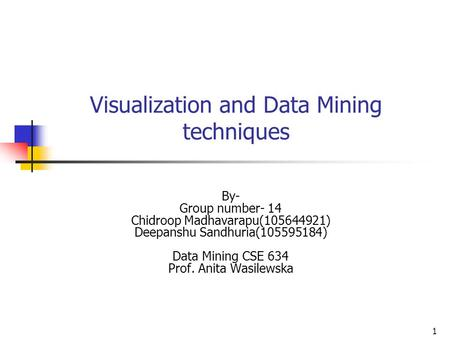 1 Visualization and Data Mining techniques By- Group number- 14 Chidroop Madhavarapu(105644921) Deepanshu Sandhuria(105595184) Data Mining CSE 634 Prof.