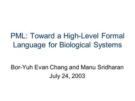 PML: Toward a High-Level Formal Language for Biological Systems Bor-Yuh Evan Chang and Manu Sridharan July 24, 2003.