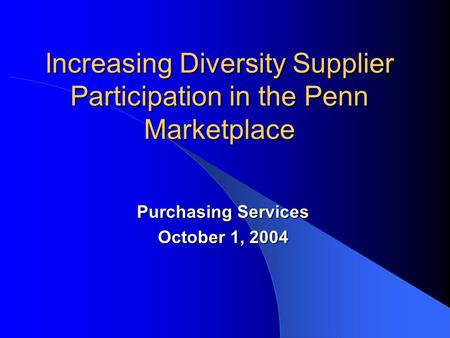 Increasing Diversity Supplier Participation in the Penn Marketplace Purchasing Services October 1, 2004.