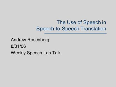 The Use of Speech in Speech-to-Speech Translation Andrew Rosenberg 8/31/06 Weekly Speech Lab Talk.