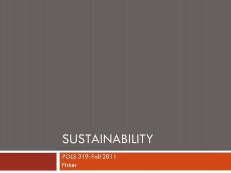 "SUSTAINABILITY POLS 319: Fall 2011 Fisher. Main Pts to Open Book  New ""happiness"" research intersects with environmental realities concerning the limits."