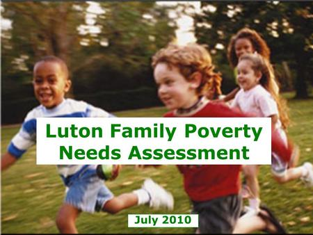 July 2010 Luton Family Poverty Needs Assessment. Child Poverty Act 2010 Local authorities must prepare and publish a Child Poverty Needs Assessment The.