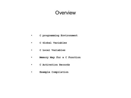 Overview C programming Environment C Global Variables C Local Variables Memory Map for a C Function C Activation Records Example Compilation.