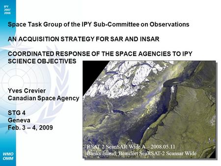 IPY 2007 2008 Space Task Group of the IPY Sub-Committee on Observations AN ACQUISITION STRATEGY FOR SAR AND INSAR COORDINATED RESPONSE OF THE SPACE AGENCIES.
