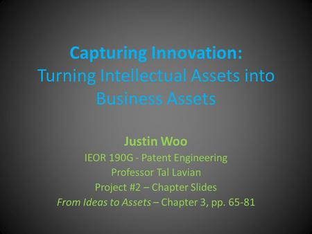 Capturing Innovation: Turning Intellectual Assets into Business Assets Justin Woo IEOR 190G - Patent Engineering Professor Tal Lavian Project #2 – Chapter.