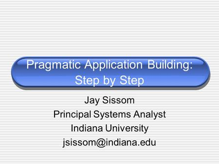 Pragmatic Application Building: Step by Step Jay Sissom Principal Systems Analyst Indiana University