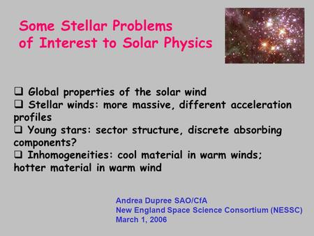 Andrea Dupree SAO/CfA New England Space Science Consortium (NESSC) March 1, 2006 Some Stellar Problems of Interest to Solar Physics  Global properties.