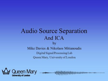 Audio Source Separation And ICA by Mike Davies & Nikolaos Mitianoudis Digital Signal Processing Lab Queen Mary, University of London.