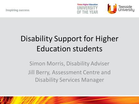 Disability Support for Higher Education students Simon Morris, Disability Adviser Jill Berry, Assessment Centre and Disability Services Manager.
