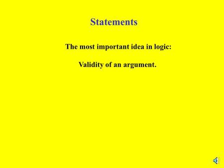 Statements The most important idea in logic: Validity of an argument.