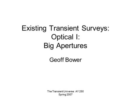 The Transient Universe: AY 250 Spring 2007 Existing Transient Surveys: Optical I: Big Apertures Geoff Bower.