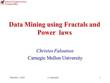 School of Computer Science Carnegie Mellon Boston U., 2005C. Faloutsos1 Data Mining using Fractals and Power laws Christos Faloutsos Carnegie Mellon University.