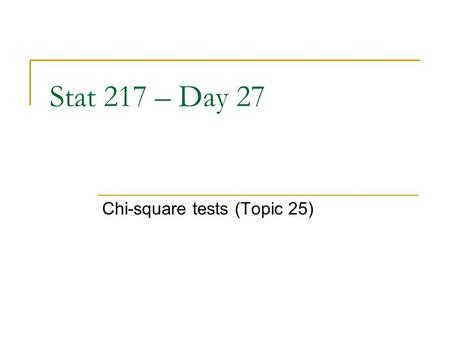 Stat 217 – Day 27 Chi-square tests (Topic 25). The Plan Exam 2 returned at end of class today  Mean.80 (36/45)  Solutions with commentary online  Discuss.