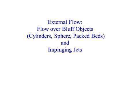 External Flow: Flow over Bluff Objects (Cylinders, Sphere, Packed Beds) and Impinging Jets.