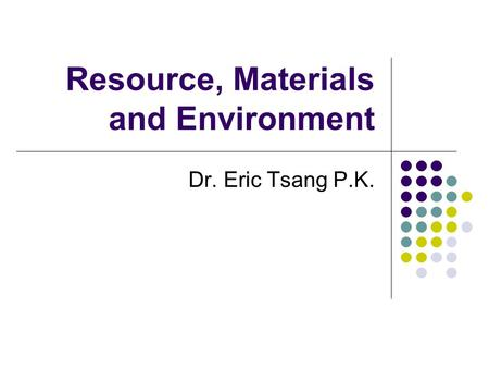 Resource, Materials and Environment Dr. Eric Tsang P.K.